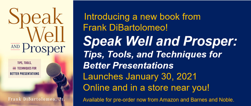Introducing a new book from Frank DiBartolomeo! Speak Well and Prosper: Tips, Tools, and Techniques for Better Presentations Launches December 15, 2020 Online and in a store near you!